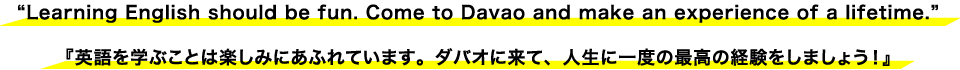 """Learning English should be fun. Come to Davao and make an experience of a lifetime."" 『英語を学ぶことは楽しみにあふれています。ダバオに来て、人生に一度の最高の経験をしましょう!』"